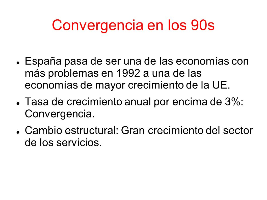 Convergencia en los 90s España pasa de ser una de las economías con más problemas en 1992 a una de las economías de mayor crecimiento de la UE.