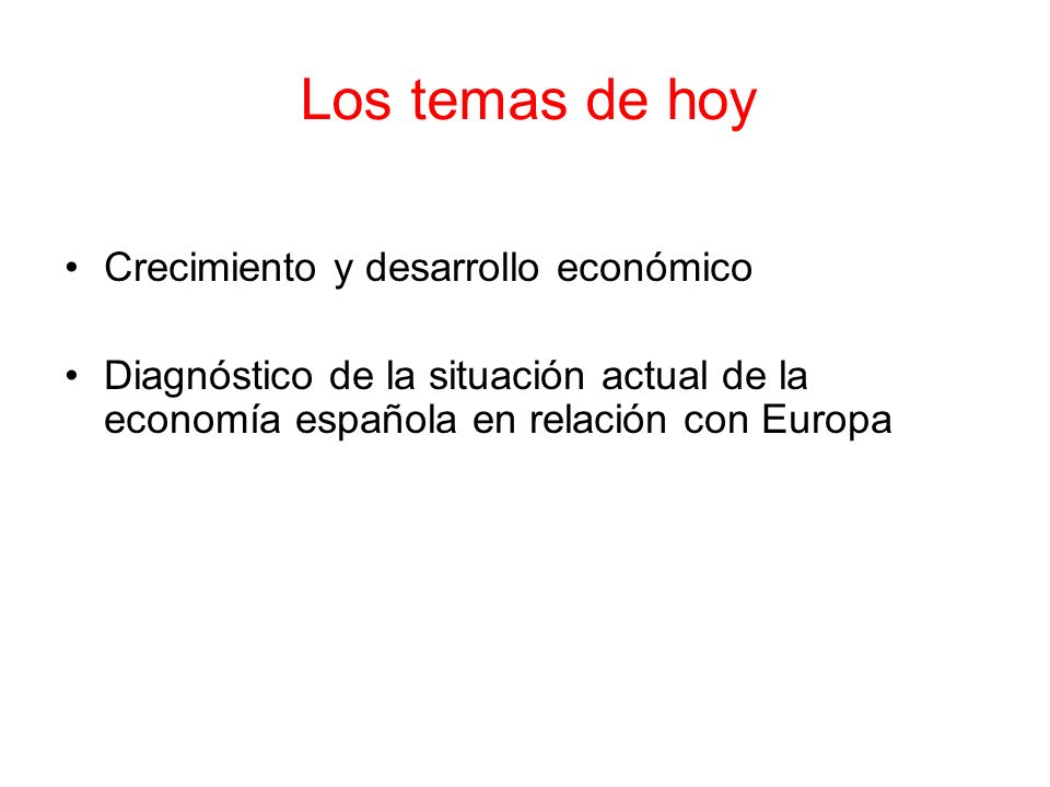 Los temas de hoy Crecimiento y desarrollo económico