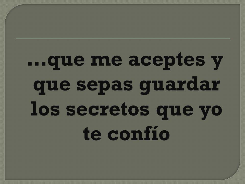 …que me aceptes y que sepas guardar los secretos que yo te confío