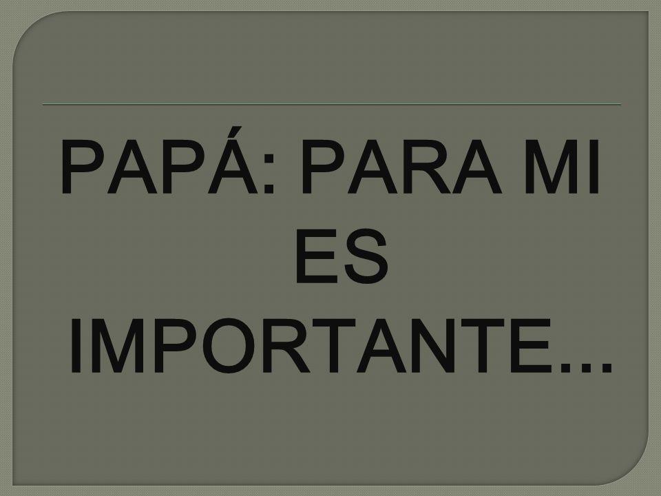 PAPÁ: PARA MI ES IMPORTANTE...