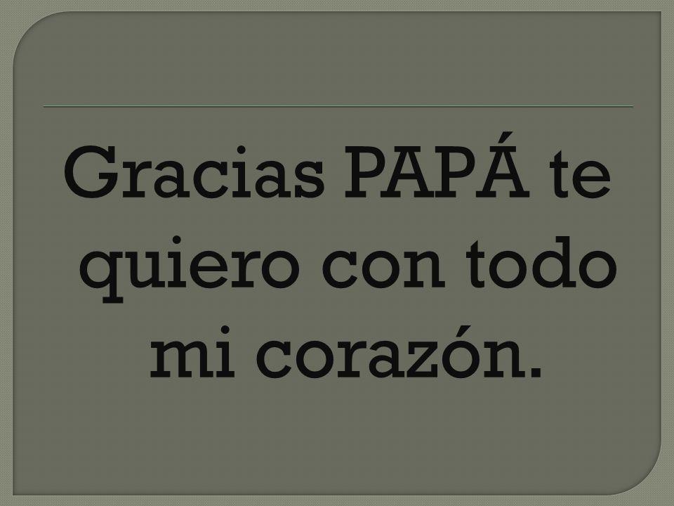 Gracias PAPÁ te quiero con todo mi corazón.
