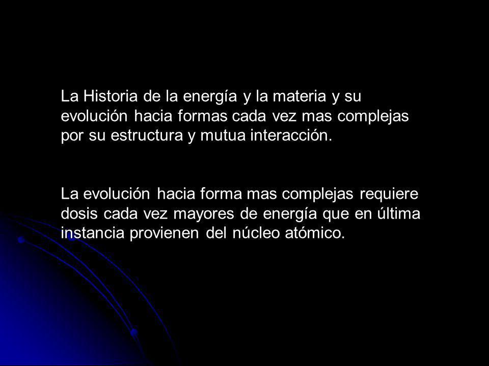 La Historia de la energía y la materia y su evolución hacia formas cada vez mas complejas por su estructura y mutua interacción.