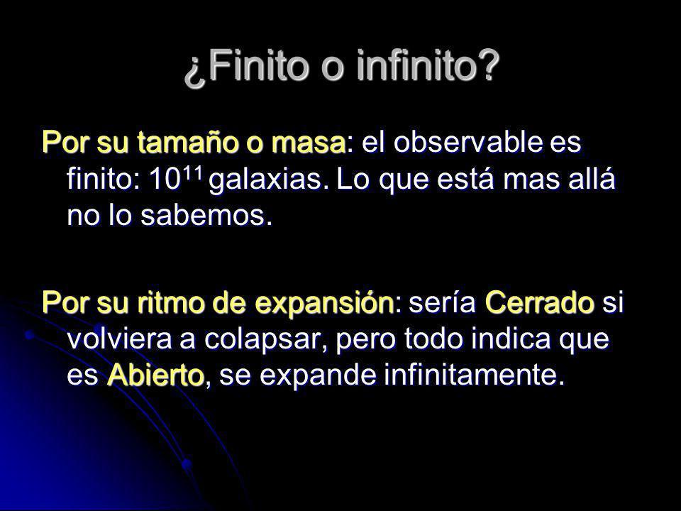 ¿Finito o infinito Por su tamaño o masa: el observable es finito: 1011 galaxias. Lo que está mas allá no lo sabemos.