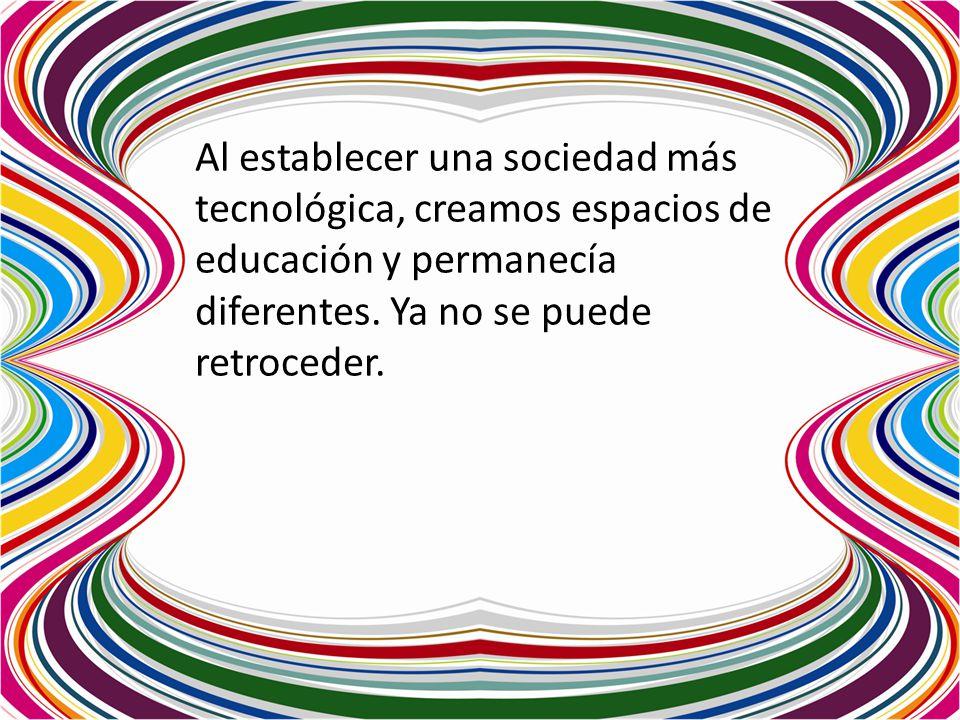 Al establecer una sociedad más tecnológica, creamos espacios de educación y permanecía diferentes.