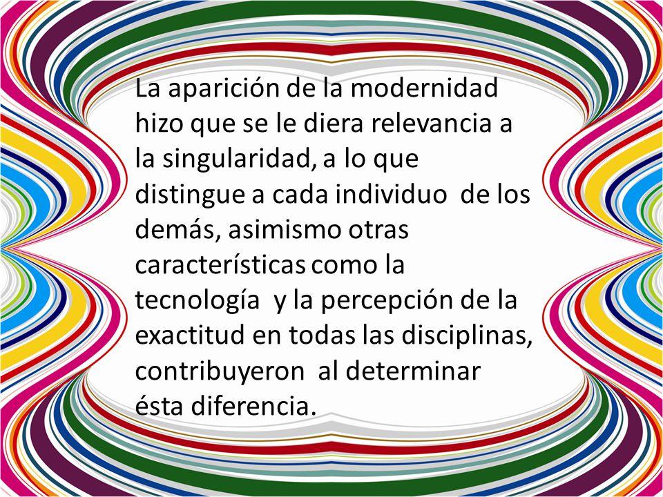 La aparición de la modernidad hizo que se le diera relevancia a la singularidad, a lo que distingue a cada individuo de los demás, asimismo otras características como la tecnología y la percepción de la exactitud en todas las disciplinas, contribuyeron al determinar ésta diferencia.
