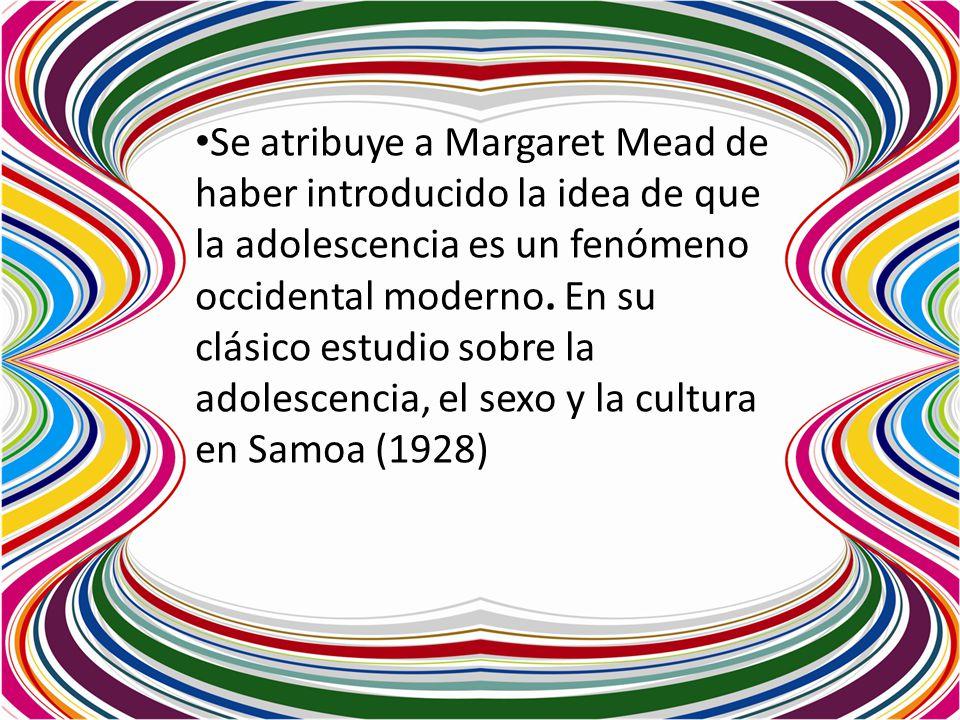 Se atribuye a Margaret Mead de haber introducido la idea de que la adolescencia es un fenómeno occidental moderno. En su clásico estudio sobre la adolescencia, el sexo y la cultura en Samoa (1928)