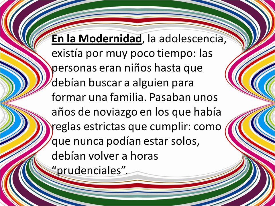 En la Modernidad, la adolescencia, existía por muy poco tiempo: las personas eran niños hasta que debían buscar a alguien para formar una familia.