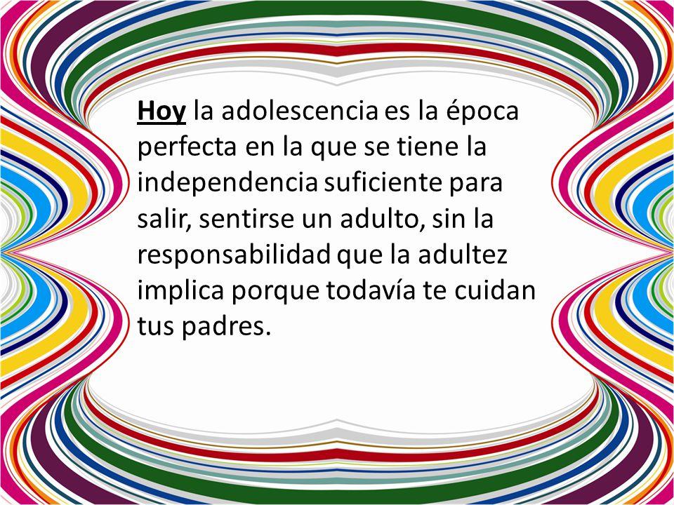 Hoy la adolescencia es la época perfecta en la que se tiene la independencia suficiente para salir, sentirse un adulto, sin la responsabilidad que la adultez implica porque todavía te cuidan tus padres.