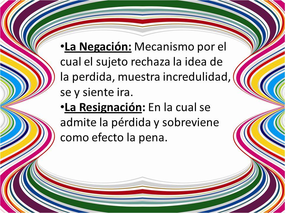 La Negación: Mecanismo por el cual el sujeto rechaza la idea de la perdida, muestra incredulidad, se y siente ira.