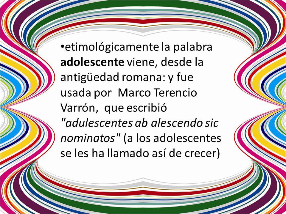 etimológicamente la palabra adolescente viene, desde la antigüedad romana: y fue usada por Marco Terencio Varrón, que escribió adulescentes ab alescendo sic nominatos (a los adolescentes se les ha llamado así de crecer)