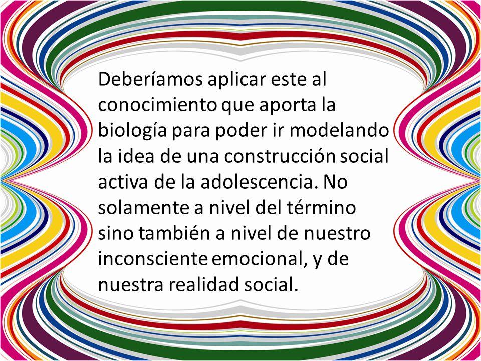 Deberíamos aplicar este al conocimiento que aporta la biología para poder ir modelando la idea de una construcción social activa de la adolescencia.