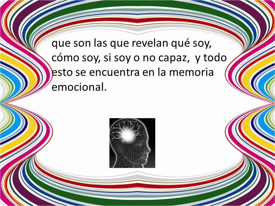 que son las que revelan qué soy, cómo soy, si soy o no capaz, y todo esto se encuentra en la memoria emocional.