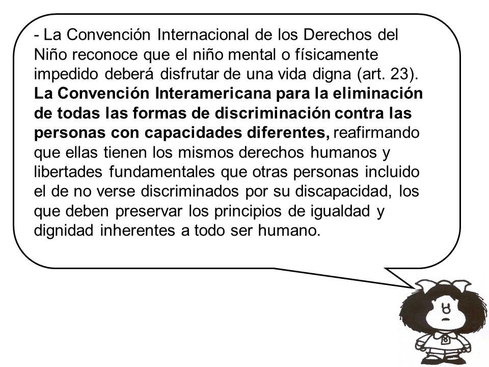 - La Convención Internacional de los Derechos del Niño reconoce que el niño mental o físicamente impedido deberá disfrutar de una vida digna (art. 23).
