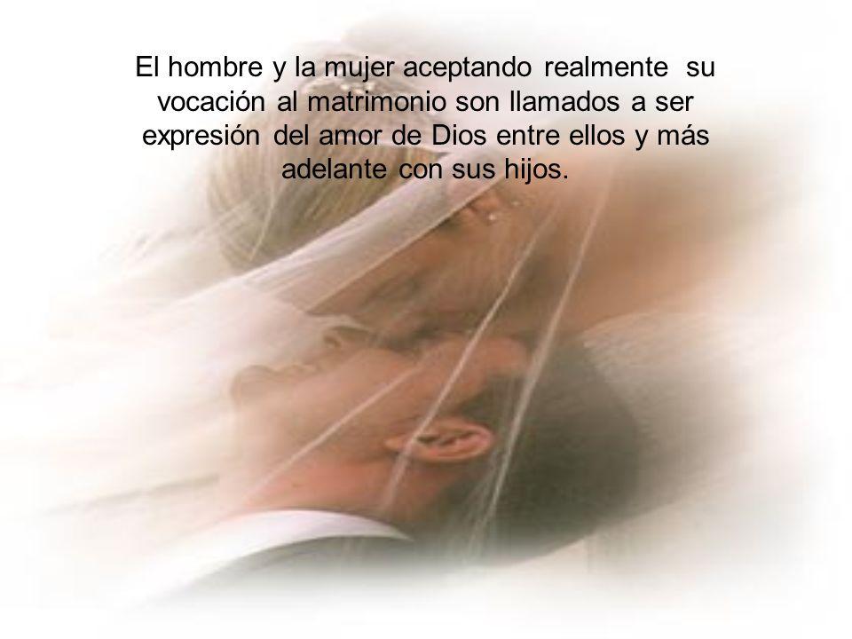 El hombre y la mujer aceptando realmente su vocación al matrimonio son llamados a ser expresión del amor de Dios entre ellos y más adelante con sus hijos.