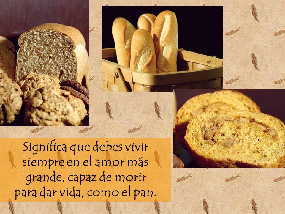 Significa que debes vivir siempre en el amor más grande, capaz de morir para dar vida, como el pan.