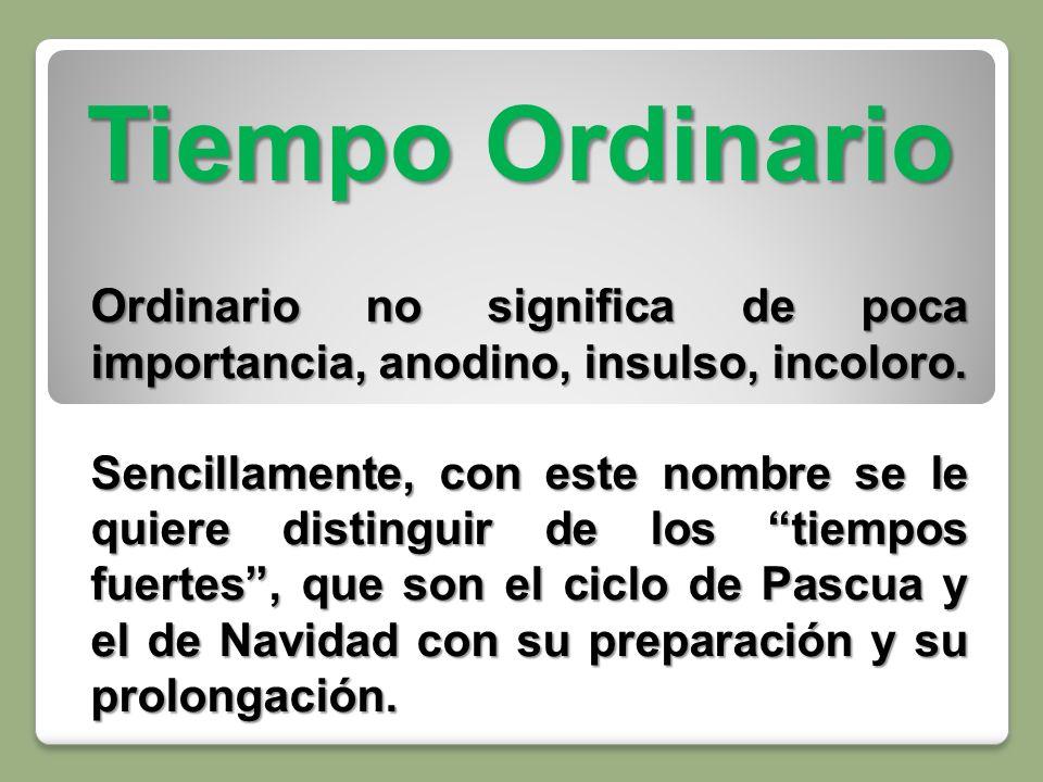 Tiempo Ordinario Ordinario no significa de poca importancia, anodino, insulso, incoloro.