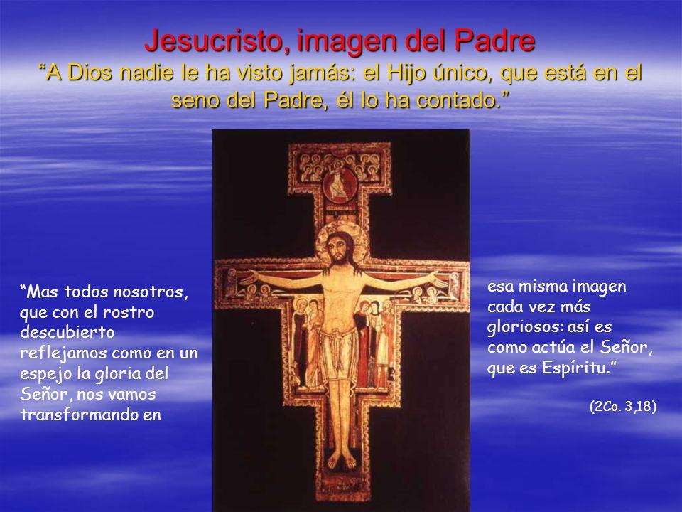 Jesucristo, imagen del Padre A Dios nadie le ha visto jamás: el Hijo único, que está en el seno del Padre, él lo ha contado.