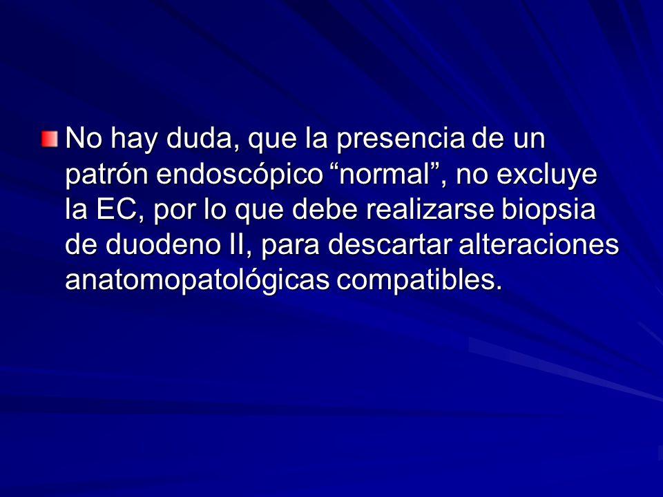 No hay duda, que la presencia de un patrón endoscópico normal , no excluye la EC, por lo que debe realizarse biopsia de duodeno II, para descartar alteraciones anatomopatológicas compatibles.