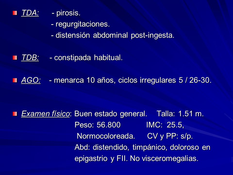 TDA: - pirosis. - regurgitaciones. - distensión abdominal post-ingesta. TDB: - constipada habitual.