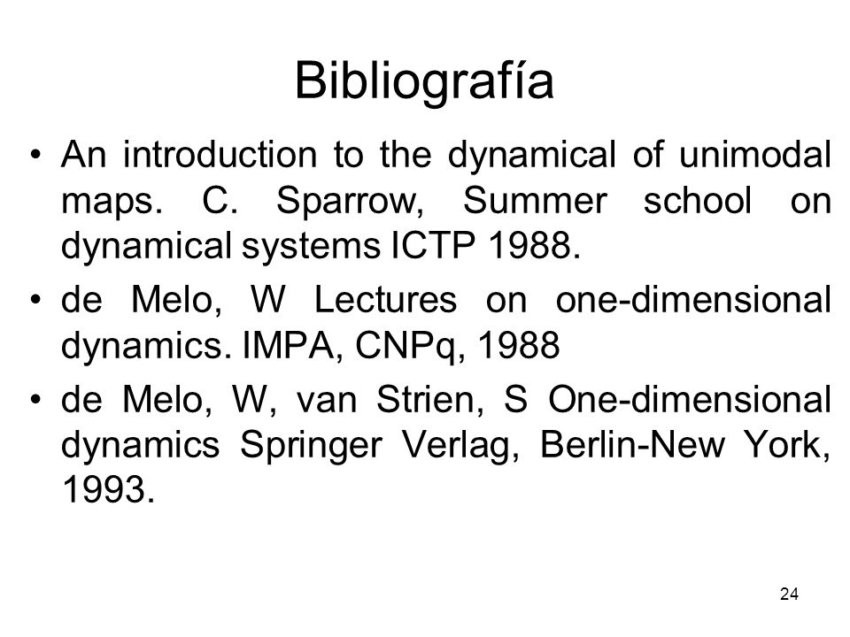 Bibliografía An introduction to the dynamical of unimodal maps. C. Sparrow, Summer school on dynamical systems ICTP 1988.