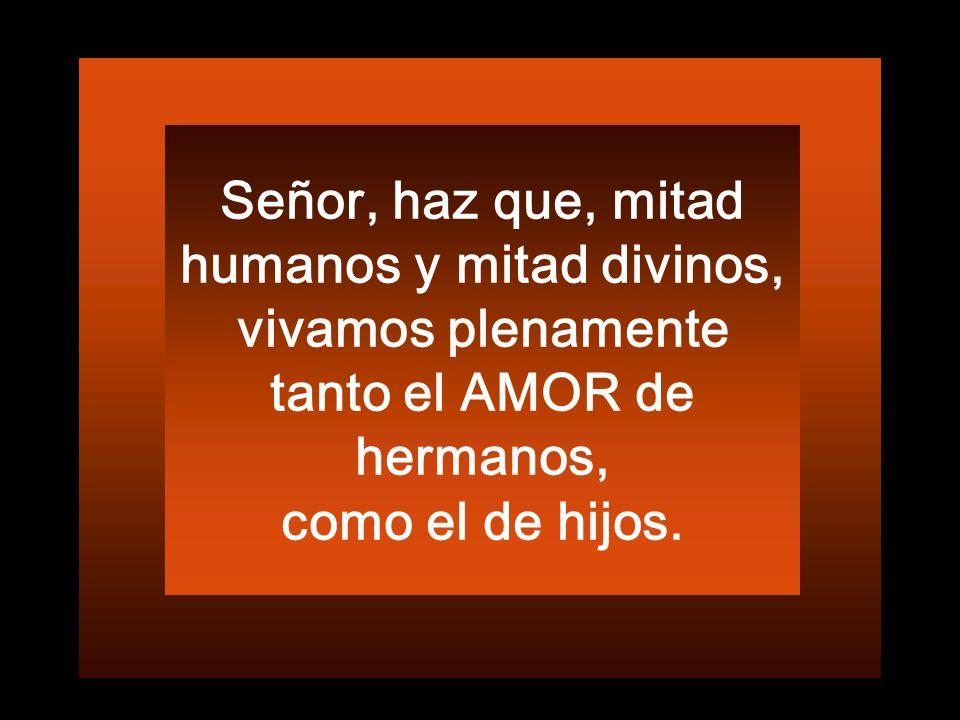 Señor, haz que, mitad humanos y mitad divinos, vivamos plenamente tanto el AMOR de hermanos,
