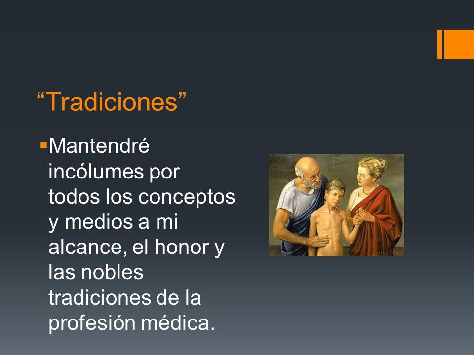 Tradiciones Mantendré incólumes por todos los conceptos y medios a mi alcance, el honor y las nobles tradiciones de la profesión médica.
