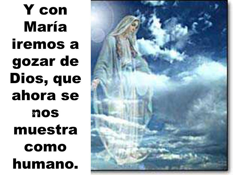 Y con María iremos a gozar de Dios, que ahora se nos muestra como humano.
