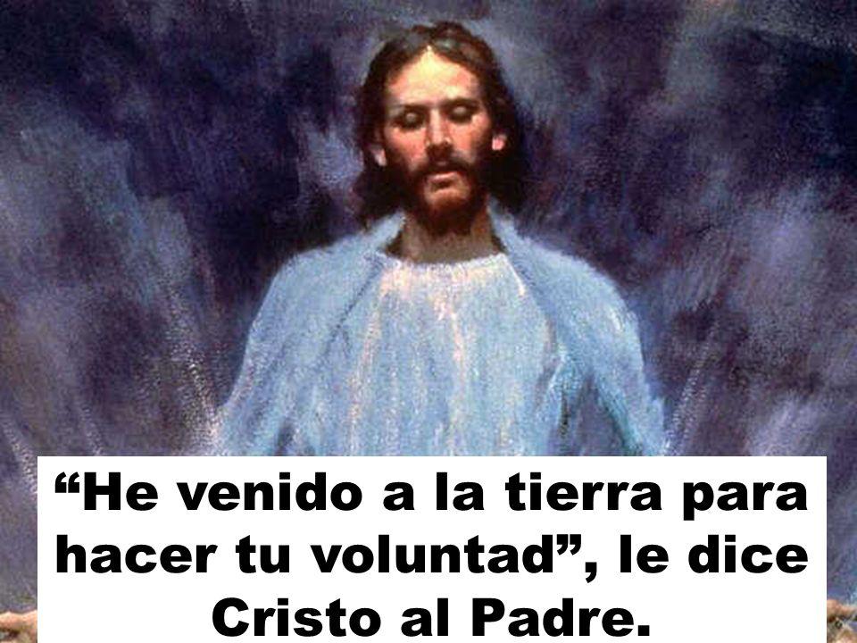 He venido a la tierra para hacer tu voluntad , le dice Cristo al Padre.