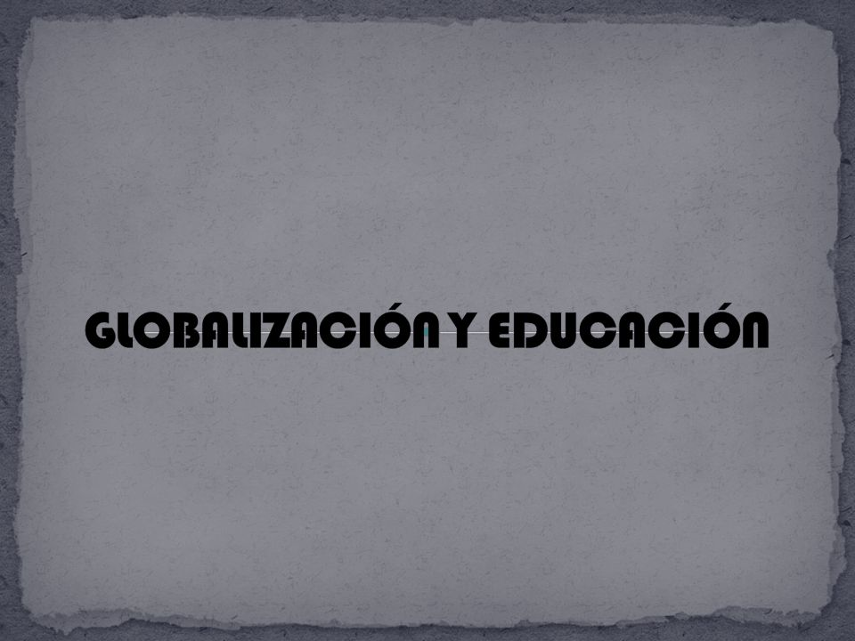 GLOBALIZACIÓN Y EDUCACIÓN