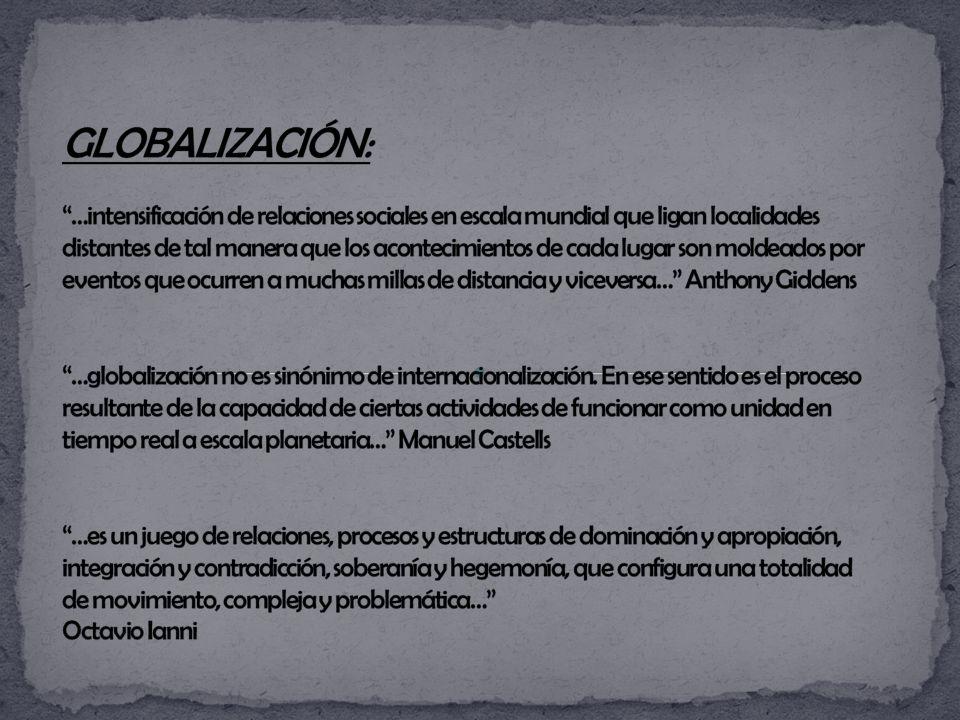 GLOBALIZACIÓN: …intensificación de relaciones sociales en escala mundial que ligan localidades distantes de tal manera que los acontecimientos de cada lugar son moldeados por eventos que ocurren a muchas millas de distancia y viceversa… Anthony Giddens …globalización no es sinónimo de internacionalización.