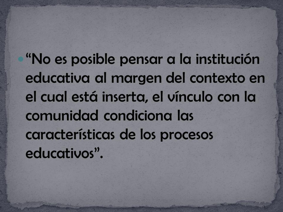 No es posible pensar a la institución educativa al margen del contexto en el cual está inserta, el vínculo con la comunidad condiciona las características de los procesos educativos .