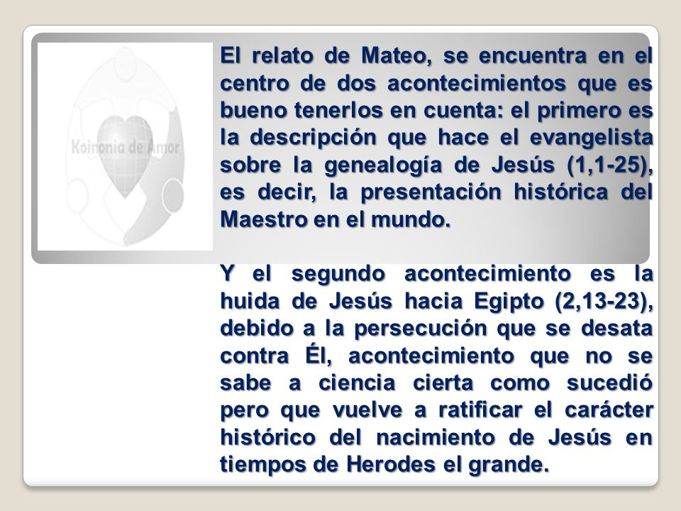 El relato de Mateo, se encuentra en el centro de dos acontecimientos que es bueno tenerlos en cuenta: el primero es la descripción que hace el evangelista sobre la genealogía de Jesús (1,1-25), es decir, la presentación histórica del Maestro en el mundo.