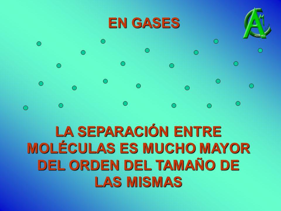 EN GASES LA SEPARACIÓN ENTRE MOLÉCULAS ES MUCHO MAYOR DEL ORDEN DEL TAMAÑO DE LAS MISMAS