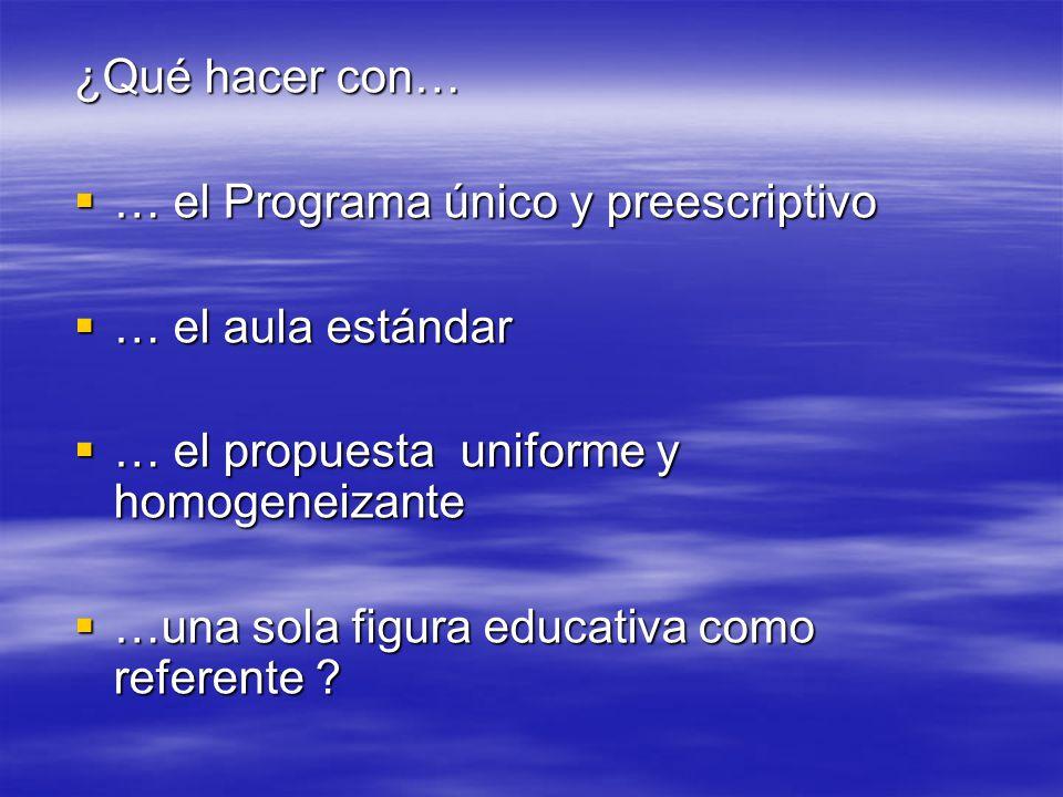 ¿Qué hacer con… … el Programa único y preescriptivo. … el aula estándar. … el propuesta uniforme y homogeneizante.