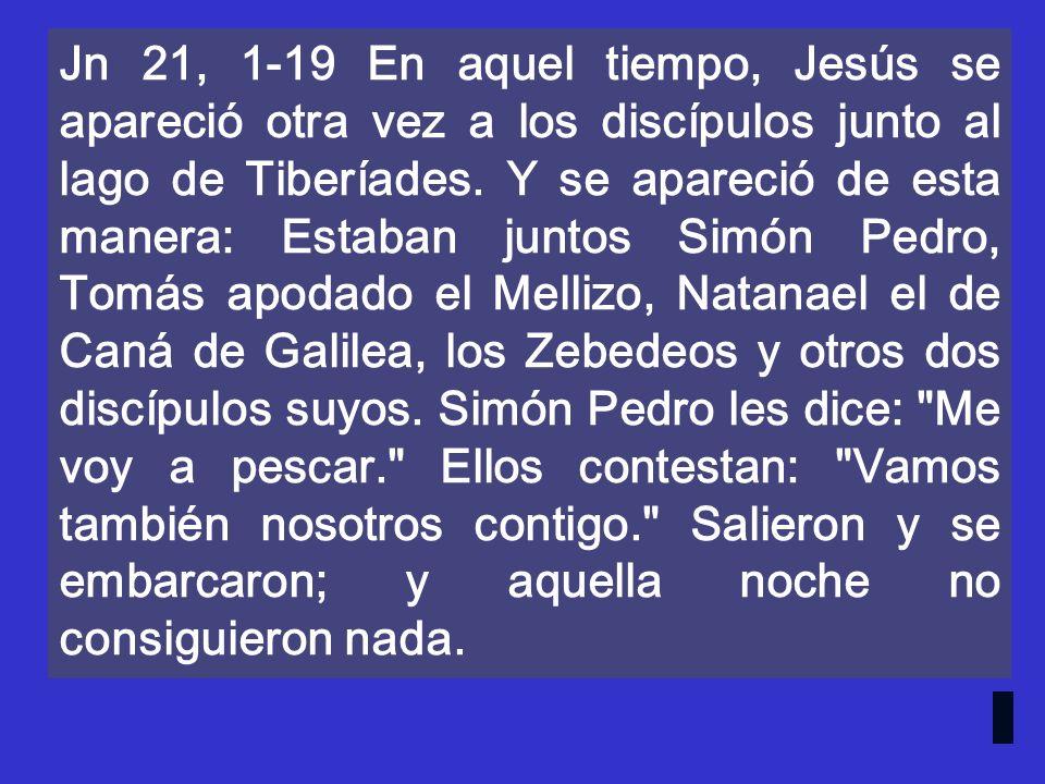Jn 21, 1-19 En aquel tiempo, Jesús se apareció otra vez a los discípulos junto al lago de Tiberíades.