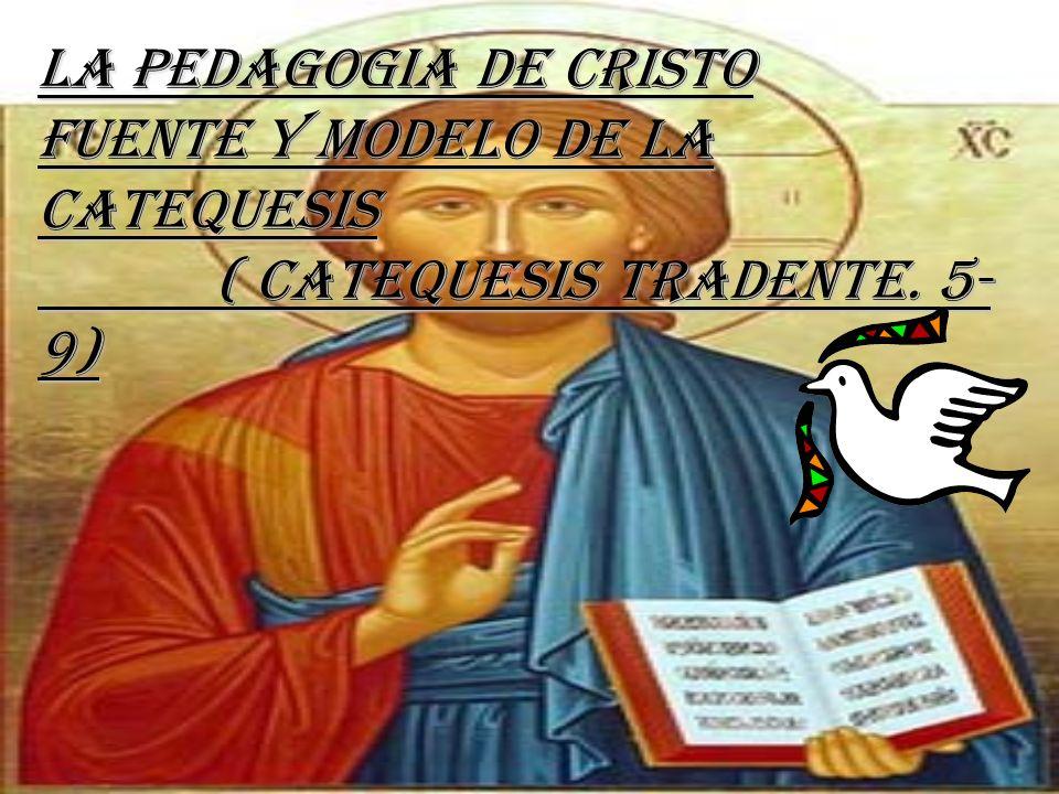 La Pedagogia de Cristo Fuente y Modelo de la Catequesis ( Catequesis Tradente. 5-9)