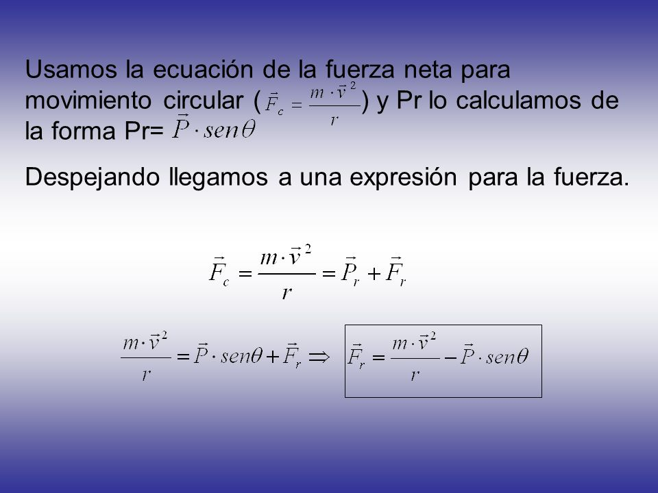 Usamos la ecuación de la fuerza neta para movimiento circular ( ) y Pr lo calculamos de la forma Pr=