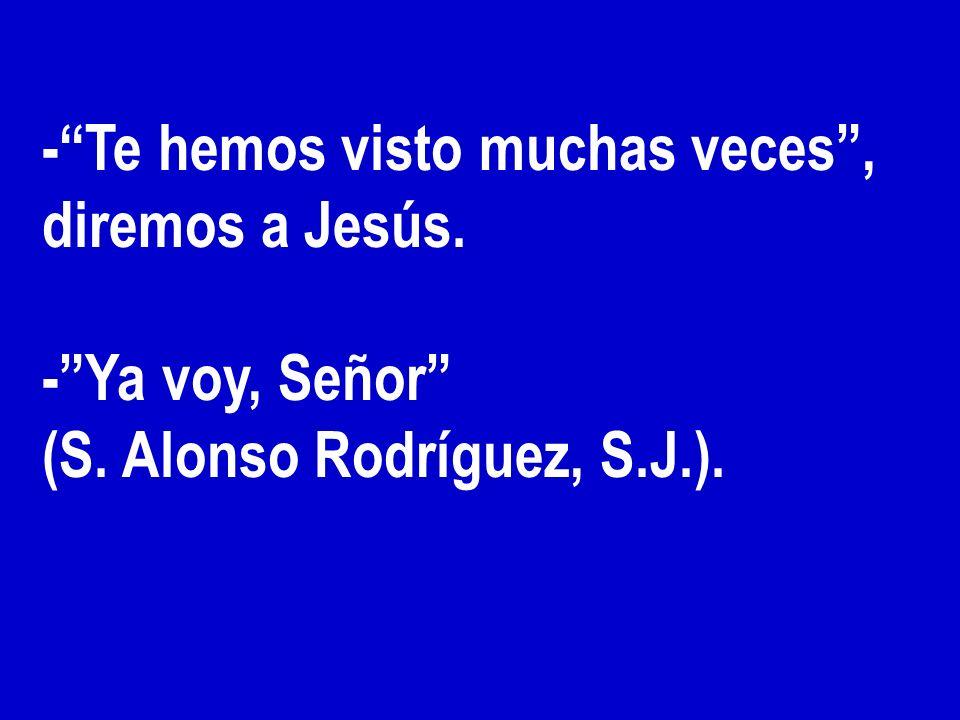 - Te hemos visto muchas veces , diremos a Jesús.