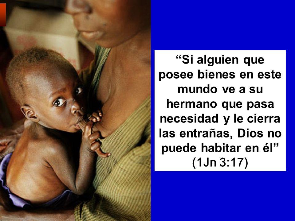 Si alguien que posee bienes en este mundo ve a su hermano que pasa necesidad y le cierra las entrañas, Dios no puede habitar en él