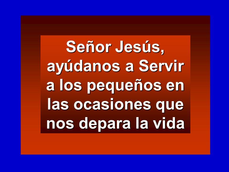 Señor Jesús, ayúdanos a Servir a los pequeños en las ocasiones que nos depara la vida