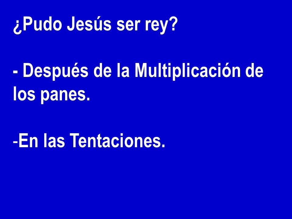 ¿Pudo Jesús ser rey - Después de la Multiplicación de los panes. En las Tentaciones.