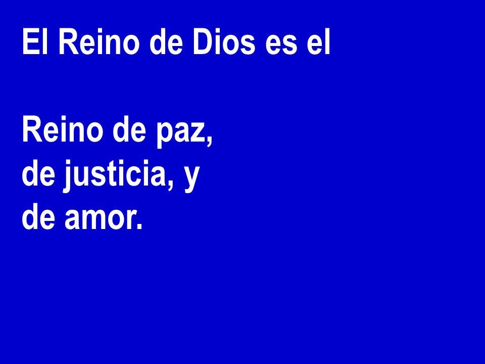 El Reino de Dios es el Reino de paz, de justicia, y de amor.