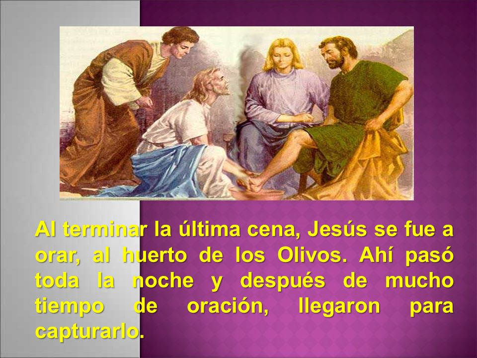Al terminar la última cena, Jesús se fue a orar, al huerto de los Olivos.