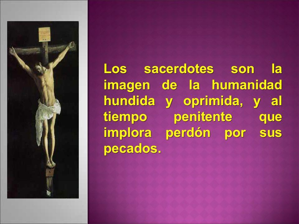 Los sacerdotes son la imagen de la humanidad hundida y oprimida, y al tiempo penitente que implora perdón por sus pecados.