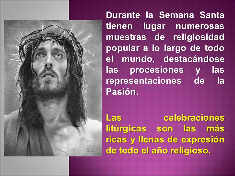 Durante la Semana Santa tienen lugar numerosas muestras de religiosidad popular a lo largo de todo el mundo, destacándose las procesiones y las representaciones de la Pasión.