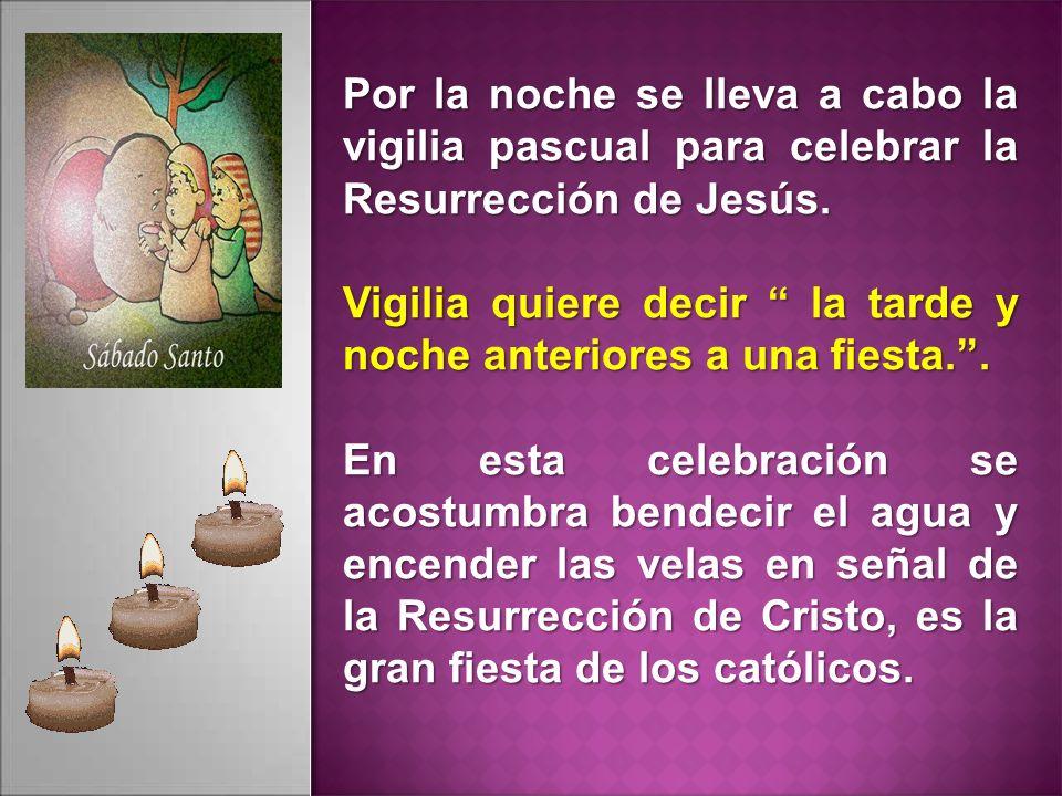 Por la noche se lleva a cabo la vigilia pascual para celebrar la Resurrección de Jesús.
