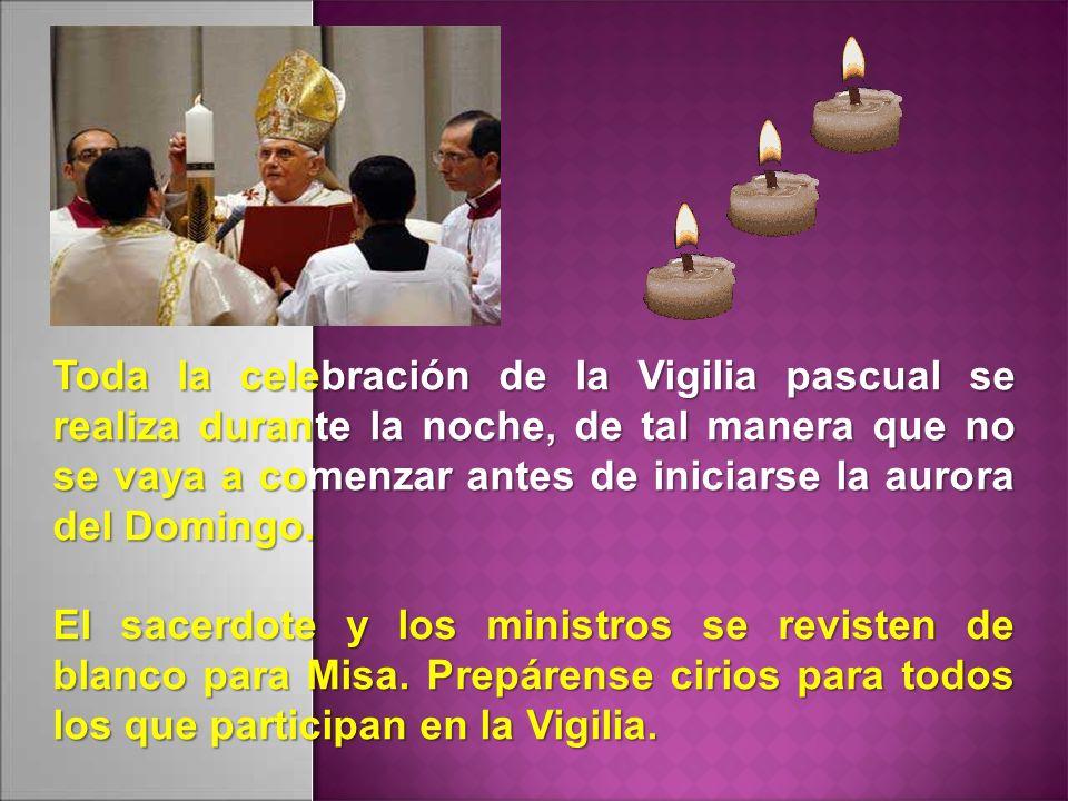Toda la celebración de la Vigilia pascual se realiza durante la noche, de tal manera que no se vaya a comenzar antes de iniciarse la aurora del Domingo.
