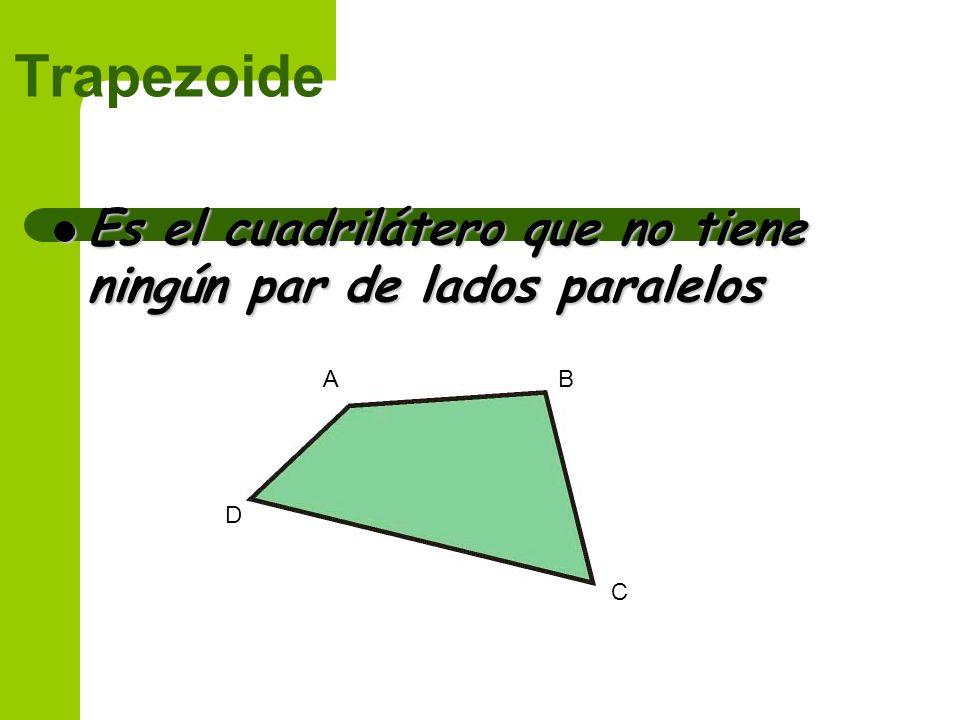 Trapezoide Es el cuadrilátero que no tiene ningún par de lados paralelos A B D C