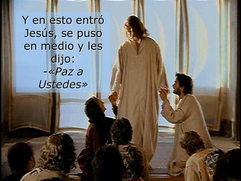Y en esto entró Jesús, se puso en medio y les dijo: -«Paz a Ustedes»
