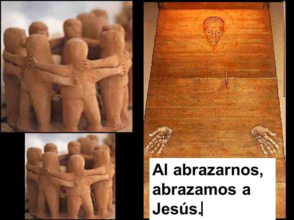 Al abrazarnos, abrazamos a Jesús.